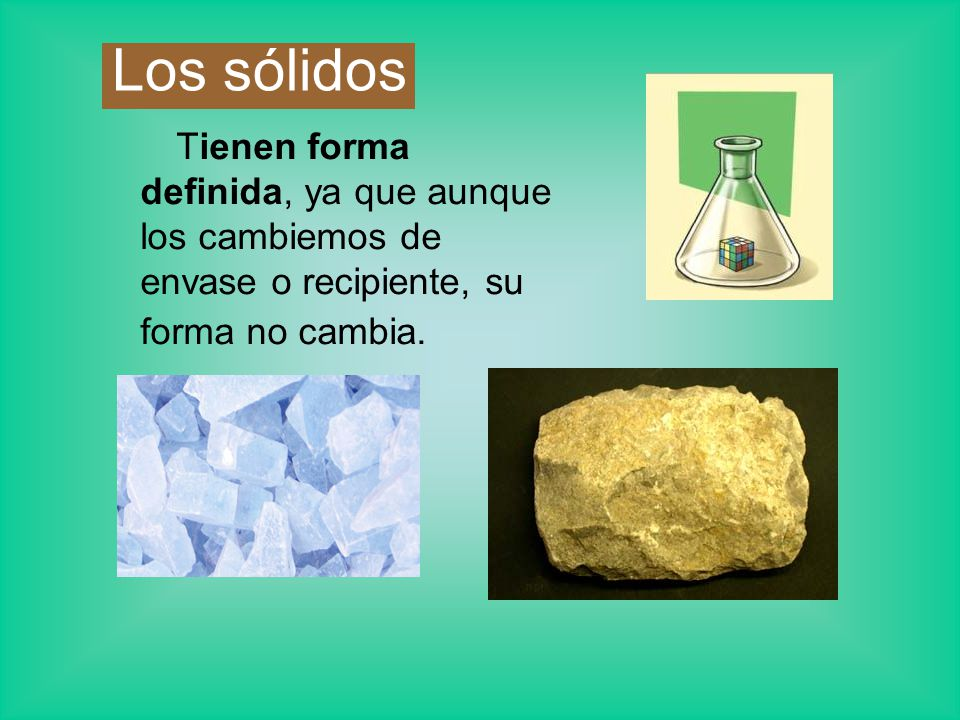 Los sólidos Tienen forma definida, ya que aunque los cambiemos de envase o recipiente, su forma no cambia.