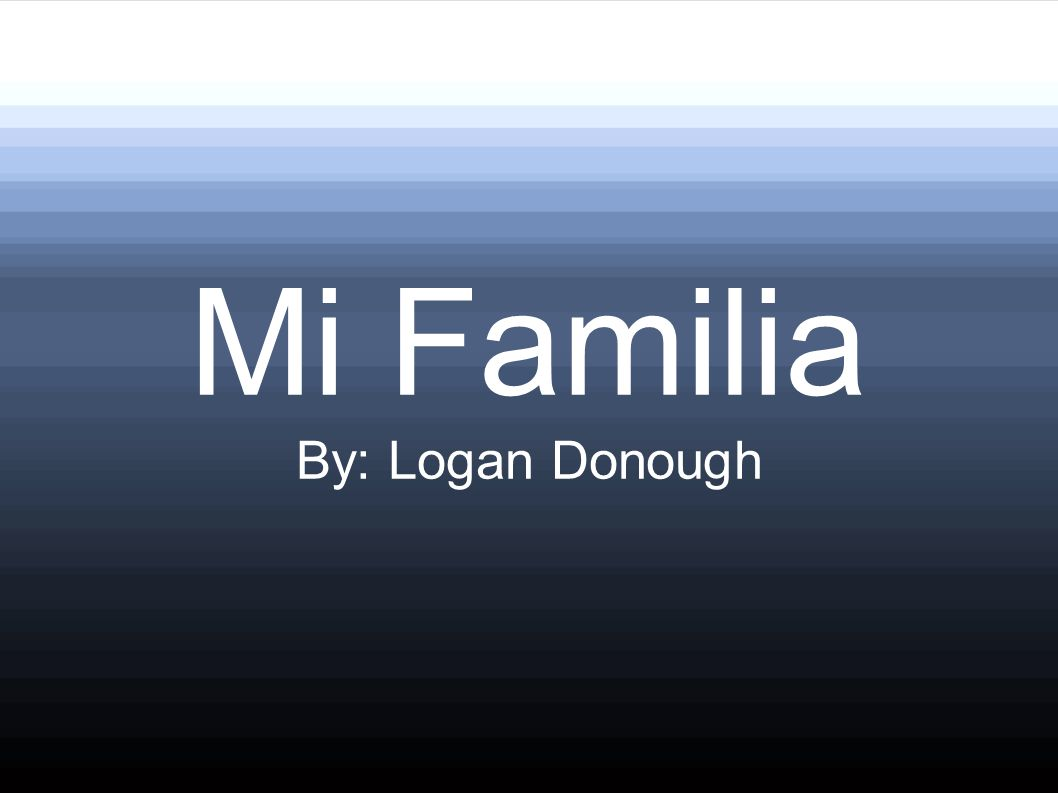 Mi Familia By: Logan Donough