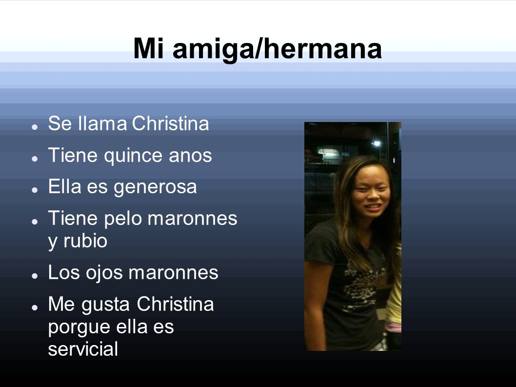 Mi amiga/hermana Se llama Christina Tiene quince anos Ella es generosa
