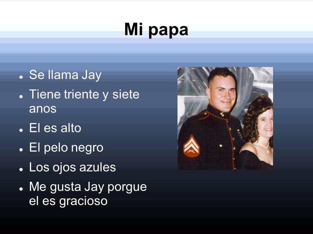 Mi papa Se llama Jay Tiene triente y siete anos El es alto