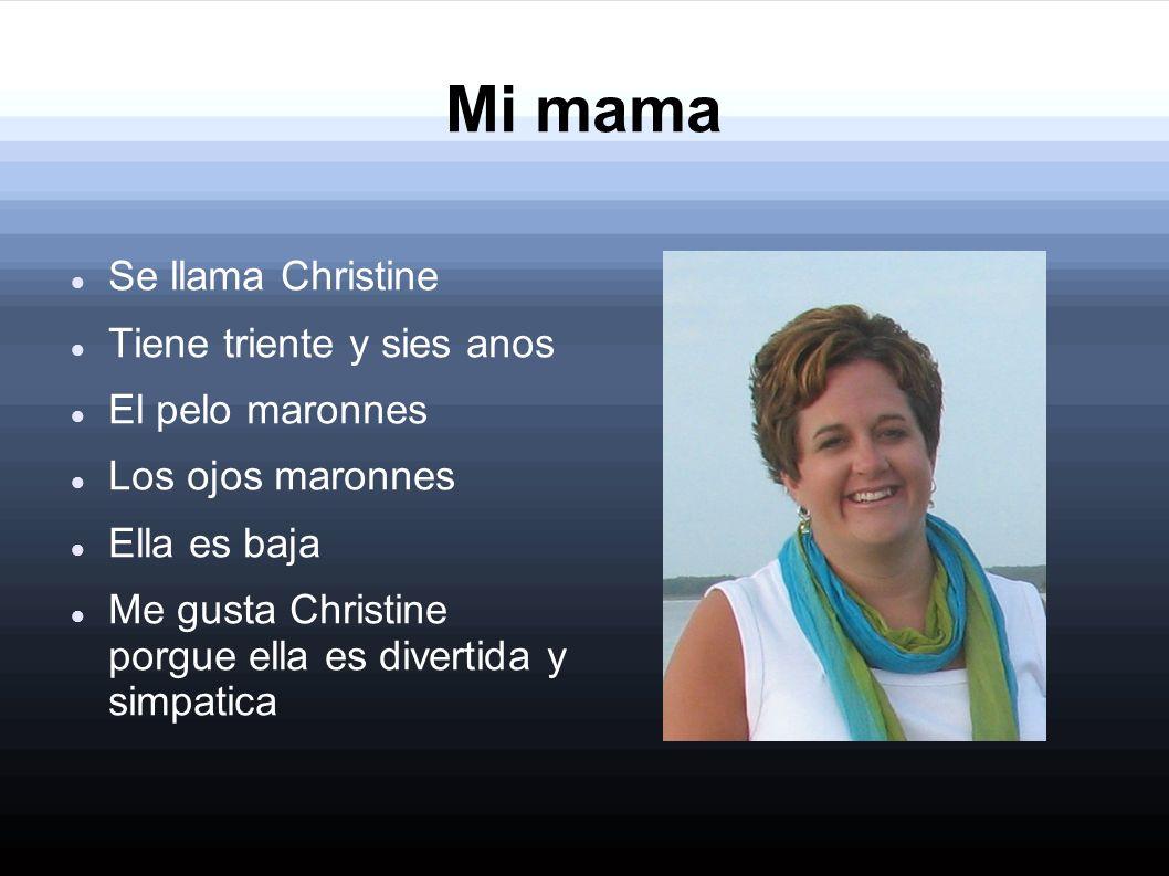Mi mama Se llama Christine Tiene triente y sies anos El pelo maronnes