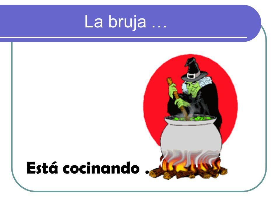 La bruja … Está cocinando .