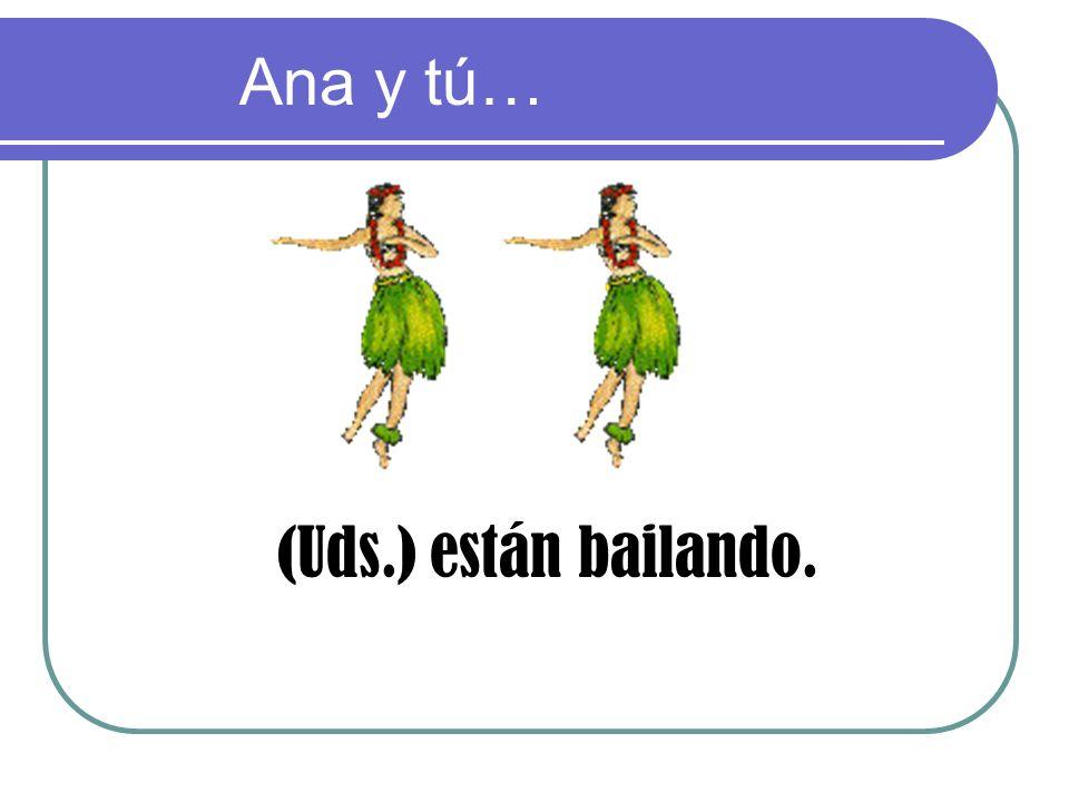 Ana y tú… (Uds.) están bailando.