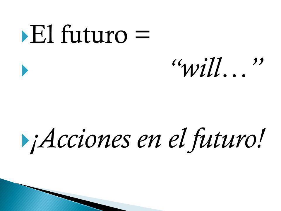 El futuro = will… ¡Acciones en el futuro!