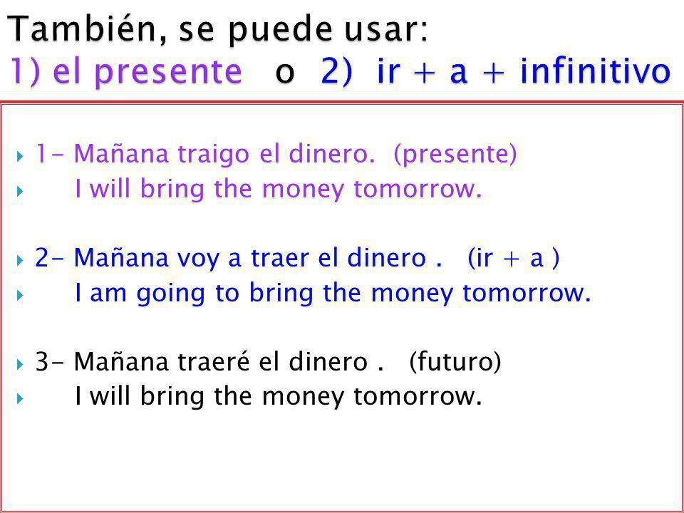 También, se puede usar: 1) el presente o 2) ir + a + infinitivo