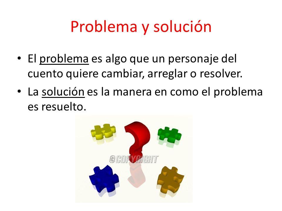 Problema y solución El problema es algo que un personaje del cuento quiere cambiar, arreglar o resolver.