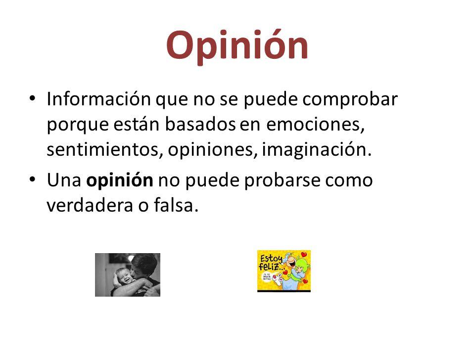 Opinión Información que no se puede comprobar porque están basados en emociones, sentimientos, opiniones, imaginación.