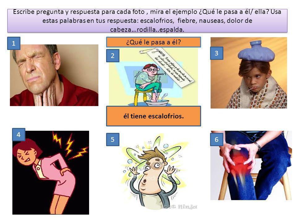 Escribe pregunta y respuesta para cada foto , mira el ejemplo ¿Qué le pasa a él/ ella Usa estas palabras en tus respuesta: escalofrios, fiebre, nauseas, dolor de cabeza…rodilla..espalda.