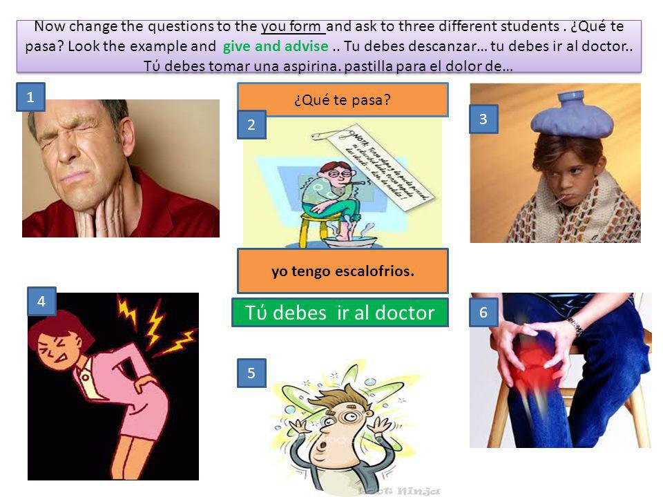 Now change the questions to the you form and ask to three different students . ¿Qué te pasa Look the example and give and advise .. Tu debes descanzar… tu debes ir al doctor.. Tύ debes tomar una aspirina. pastilla para el dolor de…