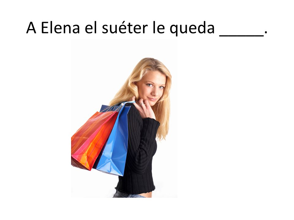 A Elena el suéter le queda _____.