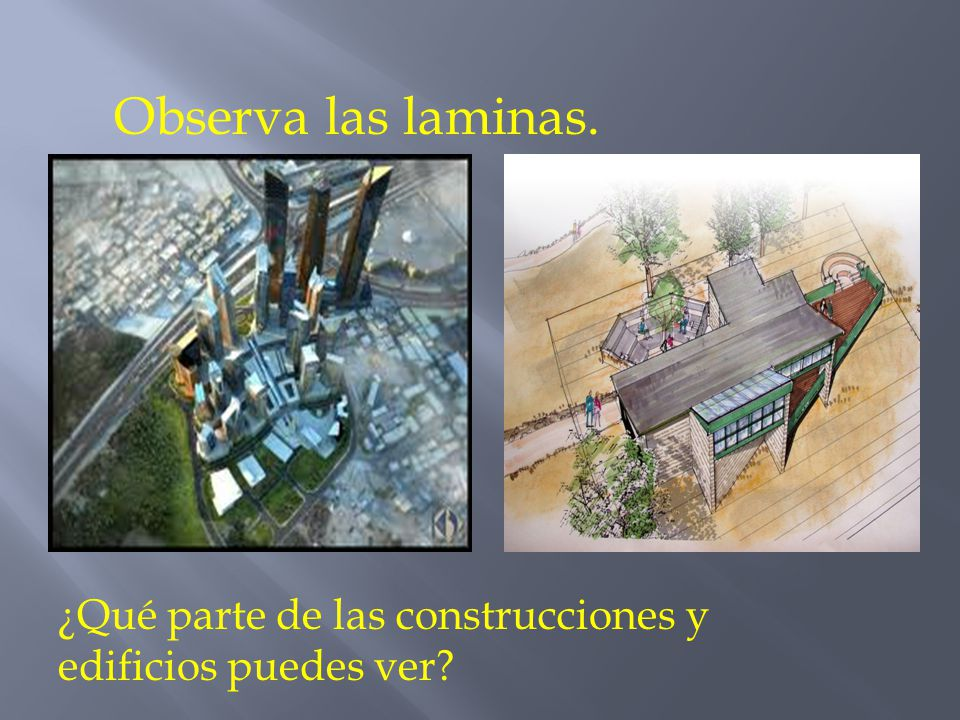 Observa las laminas. ¿Qué parte de las construcciones y edificios puedes ver