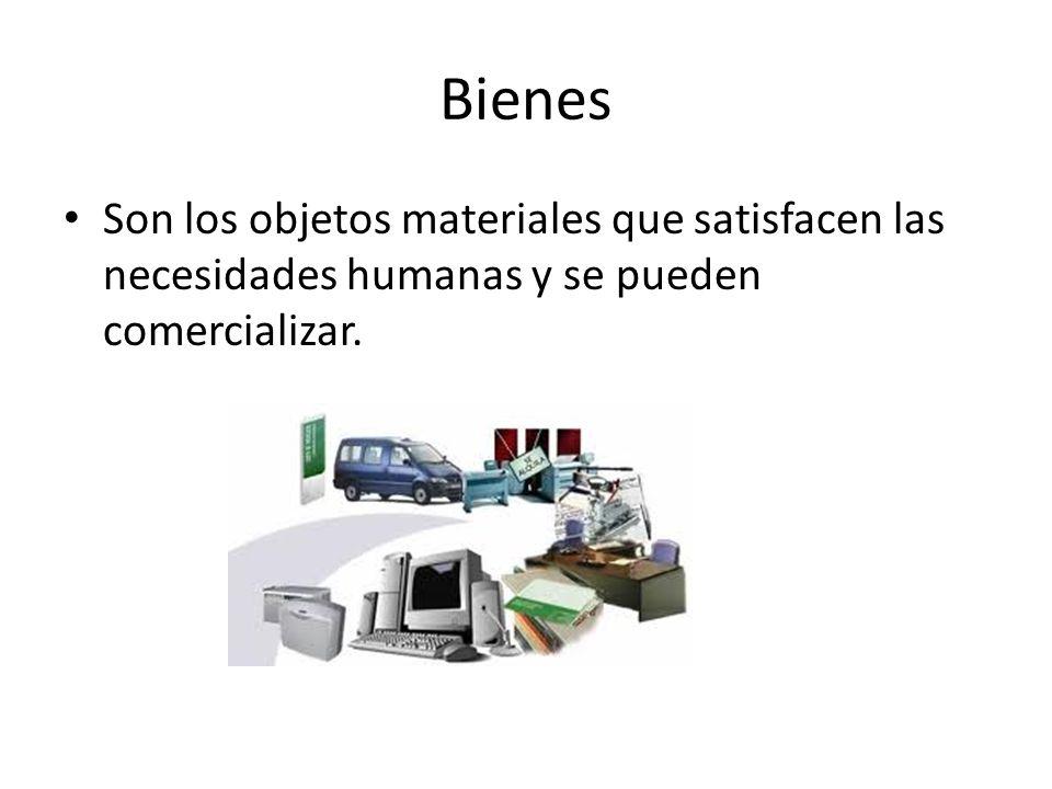 Bienes Son los objetos materiales que satisfacen las necesidades humanas y se pueden comercializar.