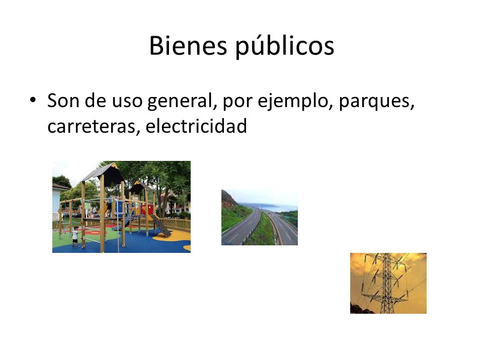 Bienes públicos Son de uso general, por ejemplo, parques, carreteras, electricidad