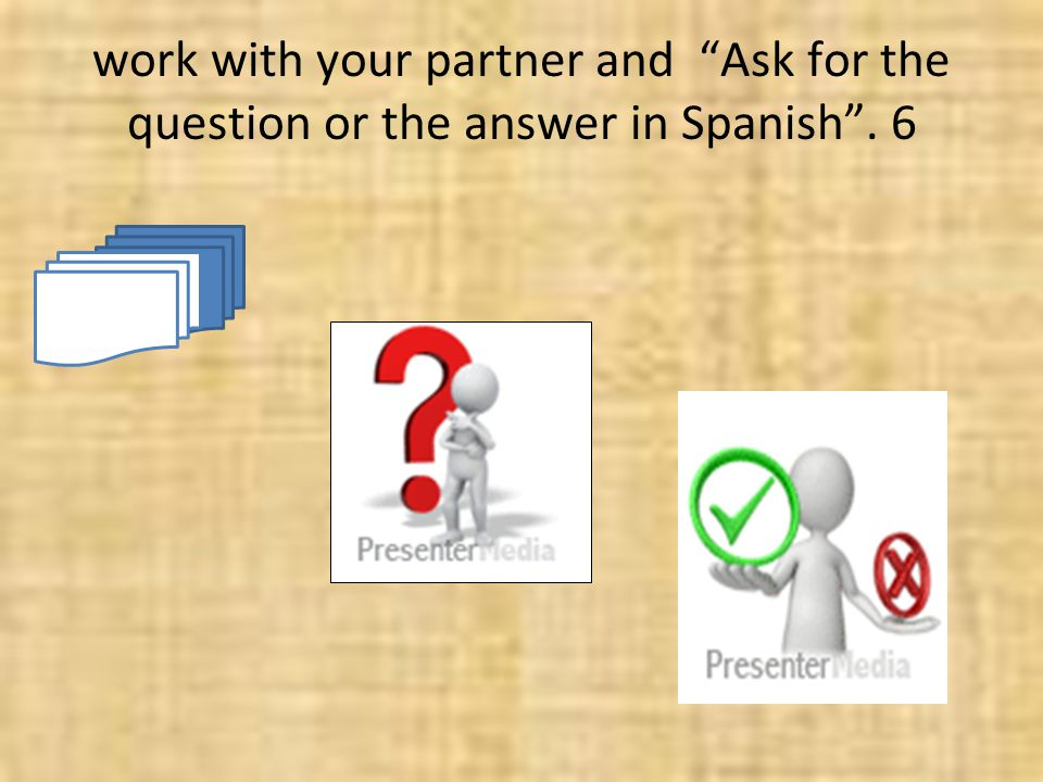 work with your partner and Ask for the question or the answer in Spanish . 6