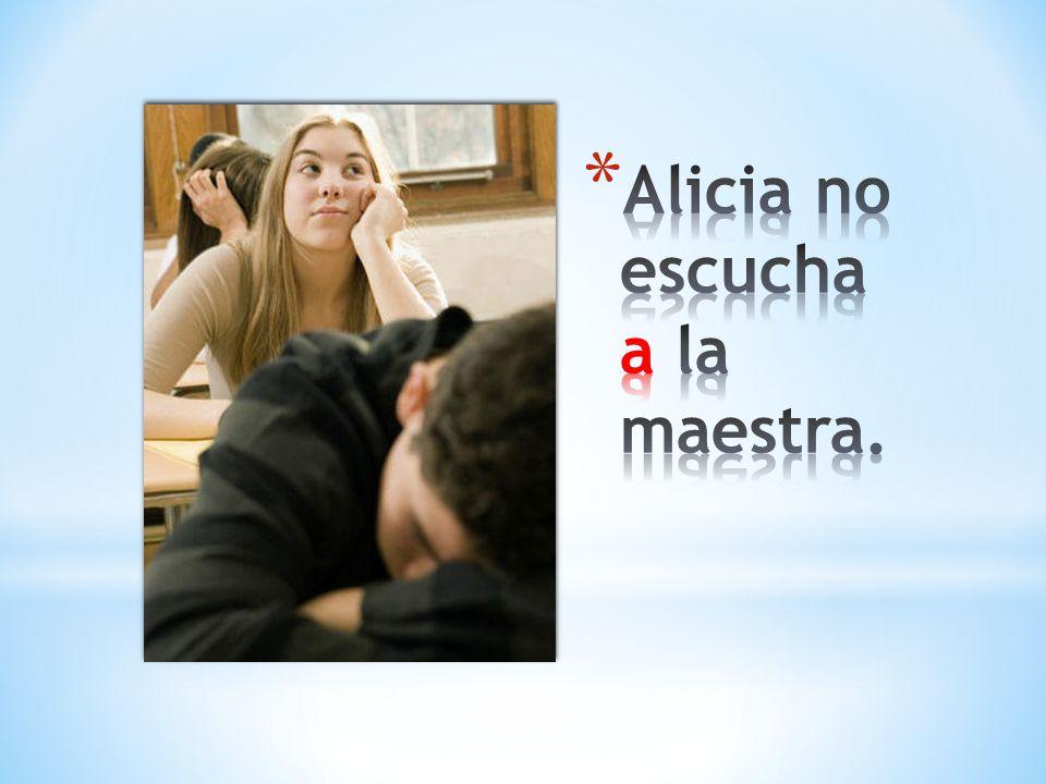 Alicia no escucha a la maestra.