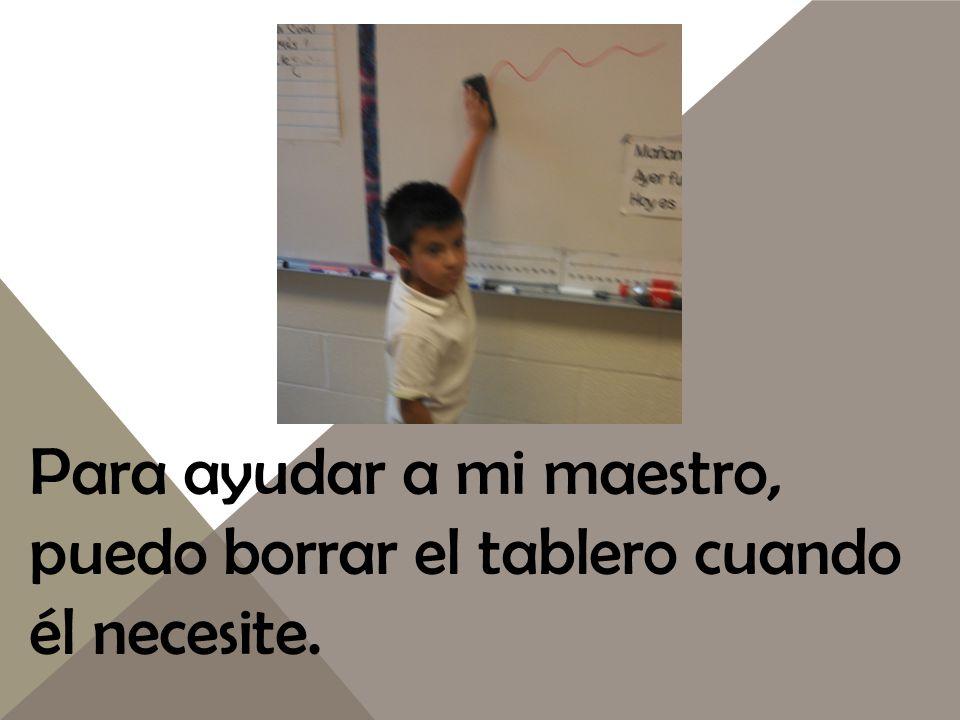 Para ayudar a mi maestro, puedo borrar el tablero cuando él necesite.