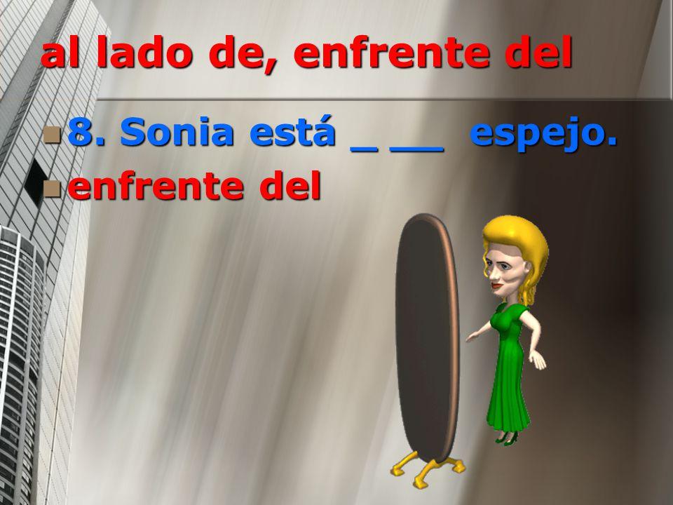 al lado de, enfrente del 8. Sonia está _ __ espejo. enfrente del