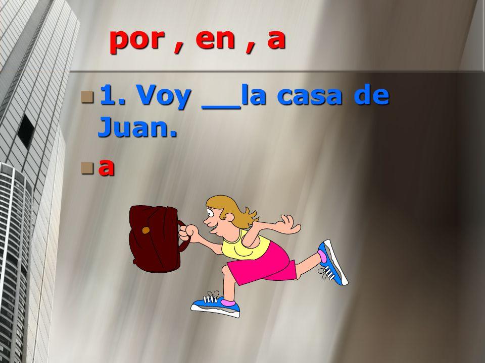 por , en , a 1. Voy __la casa de Juan. a
