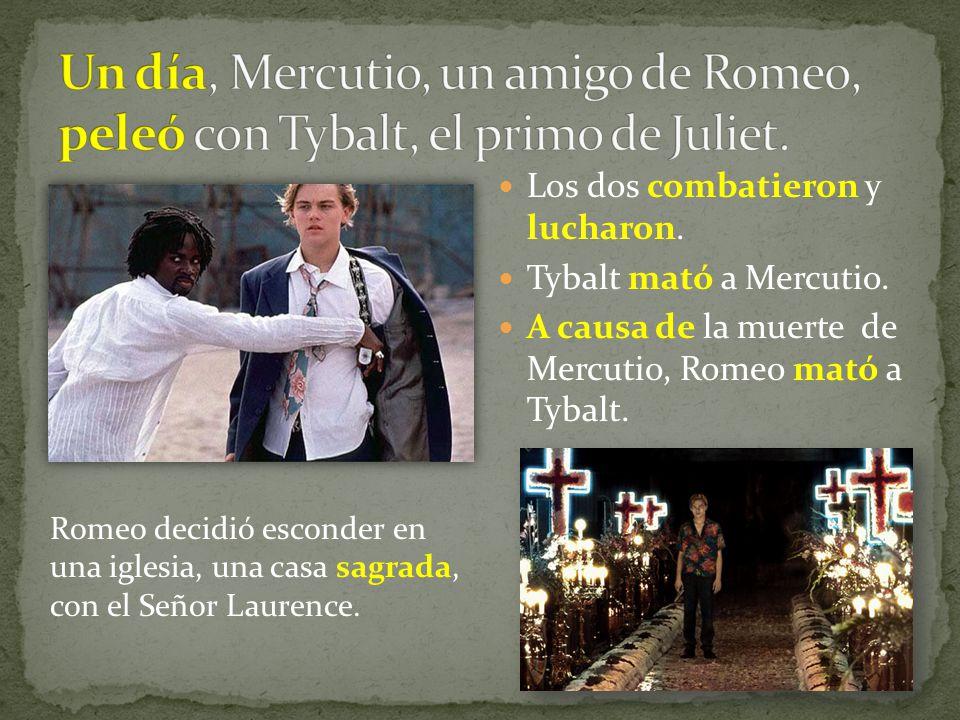 Un día, Mercutio, un amigo de Romeo, peleó con Tybalt, el primo de Juliet.