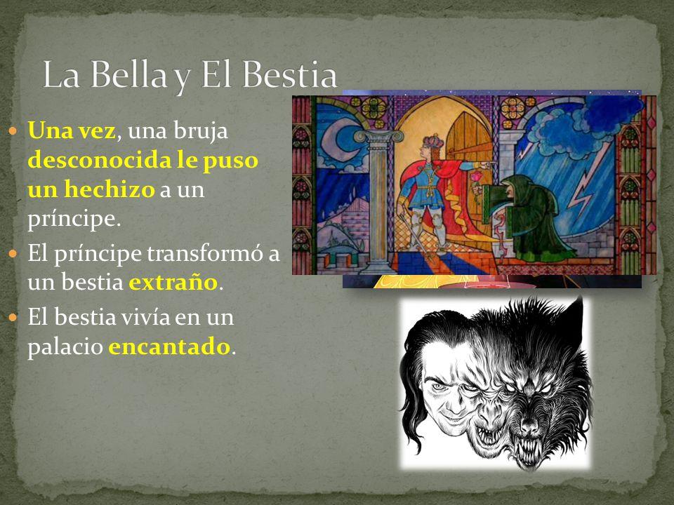 La Bella y El Bestia Una vez, una bruja desconocida le puso un hechizo a un príncipe. El príncipe transformó a un bestia extraño.