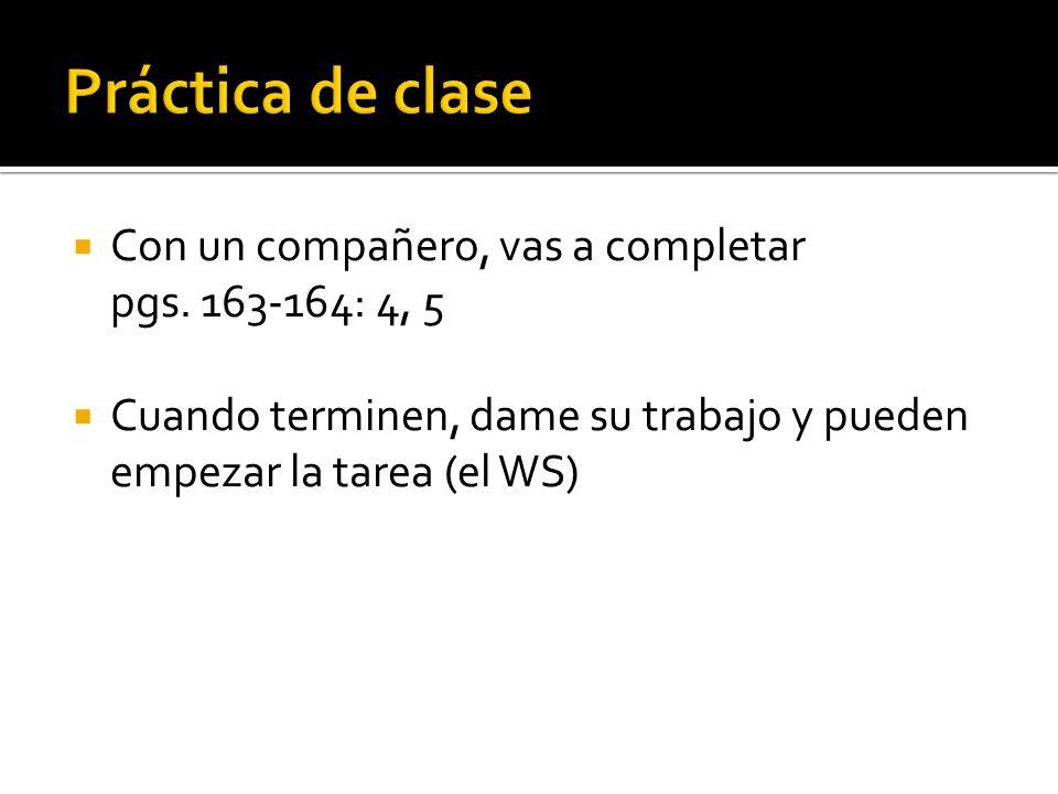 Práctica de clase Con un compañero, vas a completar pgs. 163-164: 4, 5