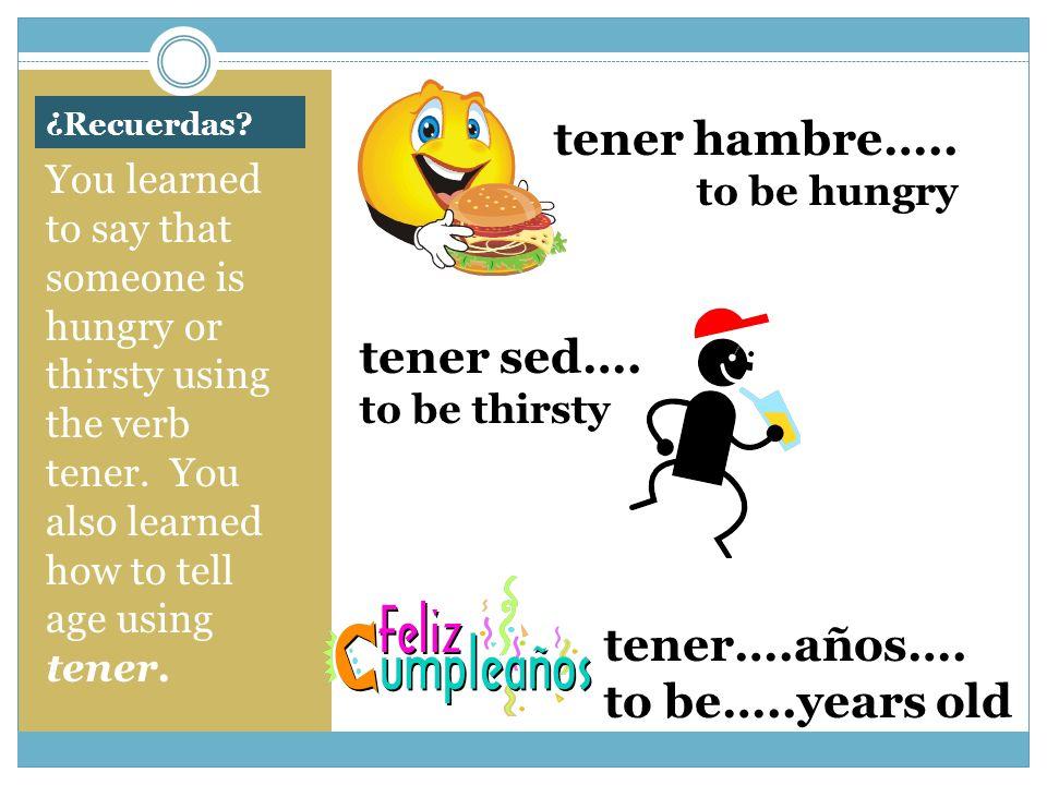tener hambre….. tener sed…. tener….años…. to be…..years old