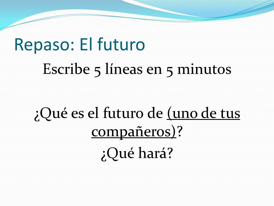 Repaso: El futuro Escribe 5 líneas en 5 minutos ¿Qué es el futuro de (uno de tus compañeros).