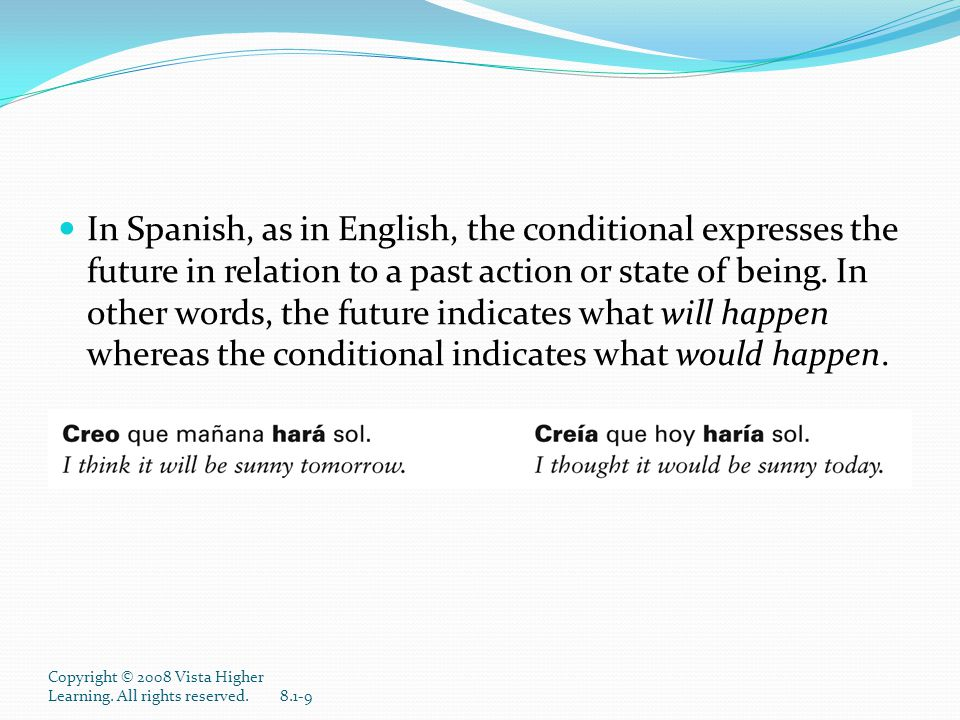 In Spanish, as in English, the conditional expresses the future in relation to a past action or state of being. In other words, the future indicates what will happen whereas the conditional indicates what would happen.