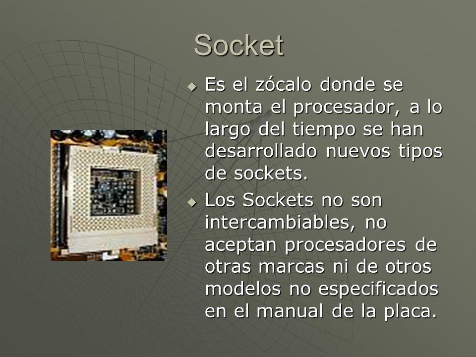Socket Es el zócalo donde se monta el procesador, a lo largo del tiempo se han desarrollado nuevos tipos de sockets.