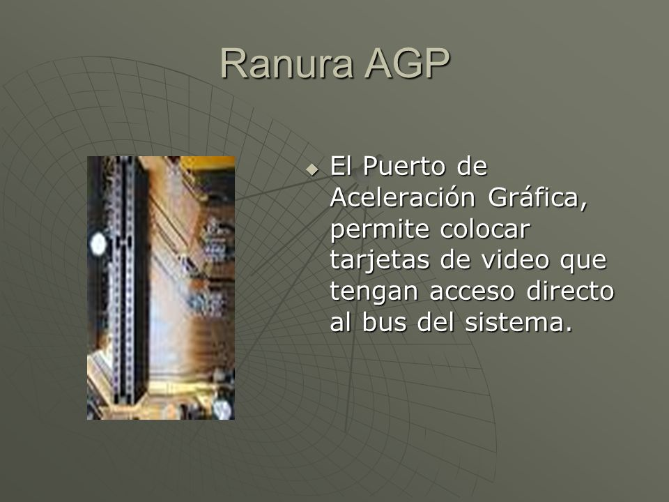 Ranura AGP El Puerto de Aceleración Gráfica, permite colocar tarjetas de video que tengan acceso directo al bus del sistema.