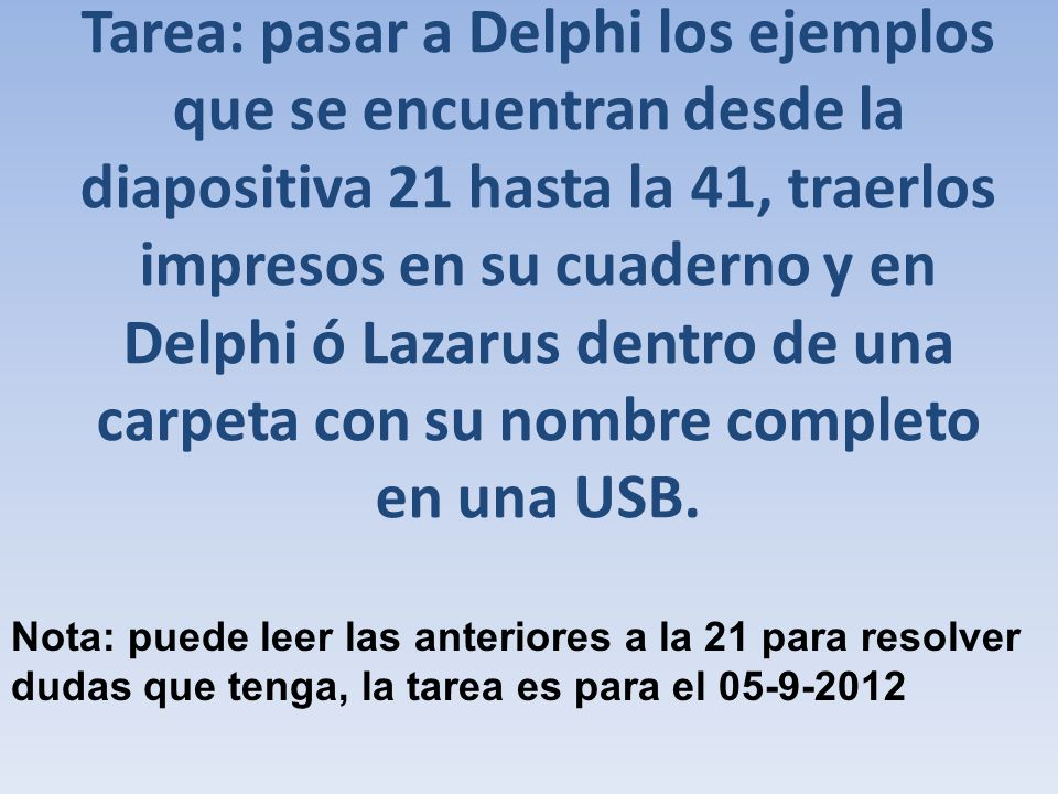 Tarea: pasar a Delphi los ejemplos que se encuentran desde la diapositiva 21 hasta la 41, traerlos impresos en su cuaderno y en Delphi ó Lazarus dentro de una carpeta con su nombre completo en una USB.