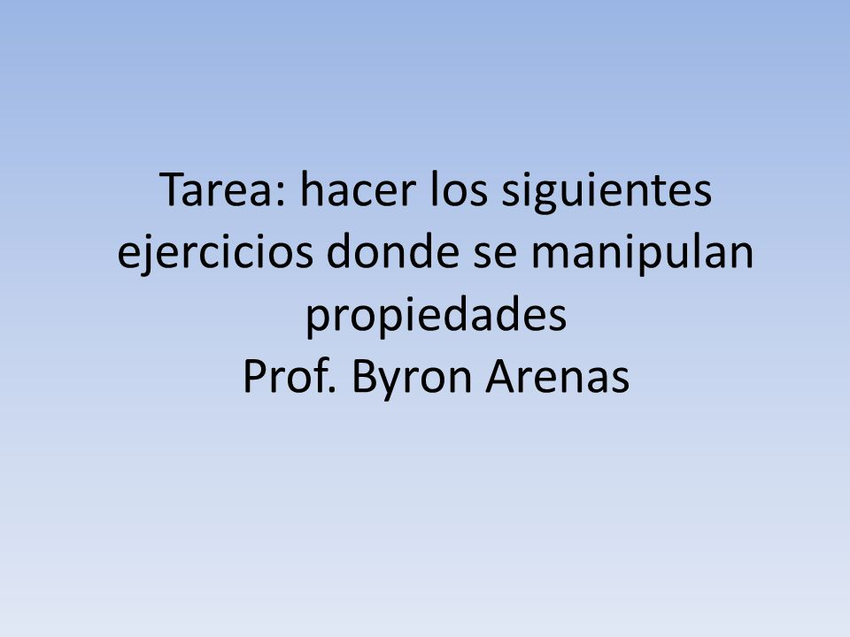 Tarea: hacer los siguientes ejercicios donde se manipulan propiedades Prof. Byron Arenas
