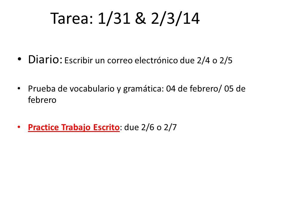 Tarea: 1/31 & 2/3/14 Diario: Escribir un correo electrónico due 2/4 o 2/5. Prueba de vocabulario y gramática: 04 de febrero/ 05 de febrero.
