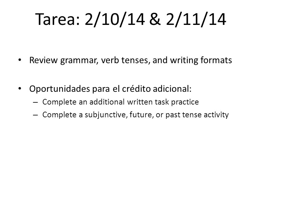 Tarea: 2/10/14 & 2/11/14 Review grammar, verb tenses, and writing formats. Oportunidades para el crédito adicional: