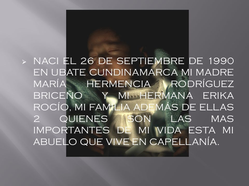 NACI EL 26 DE SEPTIEMBRE DE 1990 EN UBATE CUNDINAMARCA MI MADRE MARÍA HERMENCIA RODRÍGUEZ BRICEÑO Y MI HERMANA ERIKA ROCÍO, MI FAMILIA ADEMÁS DE ELLAS 2 QUIENES SON LAS MAS IMPORTANTES DE MI VIDA ESTA MI ABUELO QUE VIVE EN CAPELLANÍA.