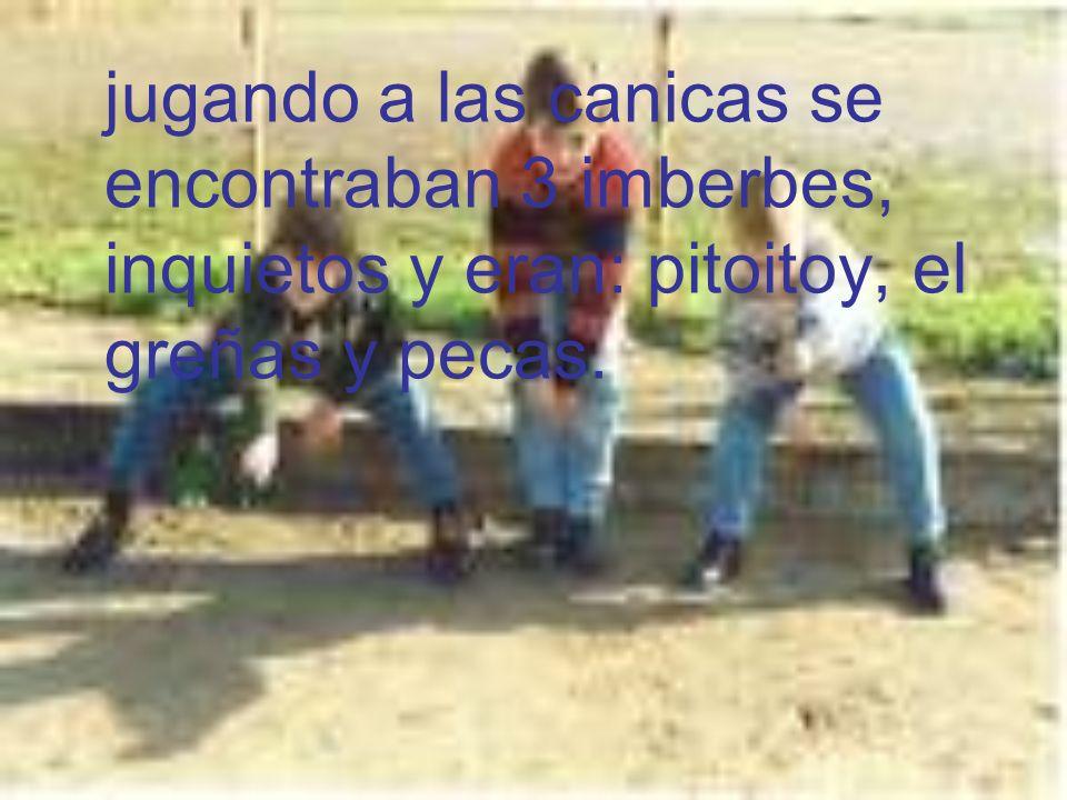 jugando a las canicas se encontraban 3 imberbes, inquietos y eran: pitoitoy, el greñas y pecas.