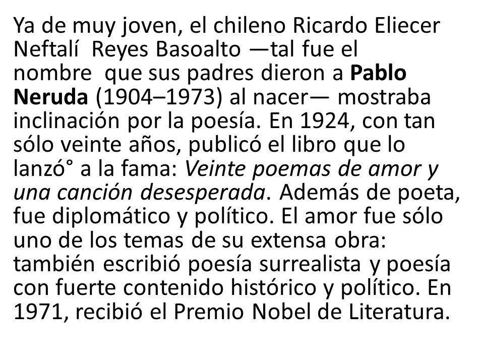 Ya de muy joven, el chileno Ricardo Eliecer Neftalí Reyes Basoalto —tal fue el nombre que sus padres dieron a Pablo Neruda (1904–1973) al nacer— mostraba inclinación por la poesía.