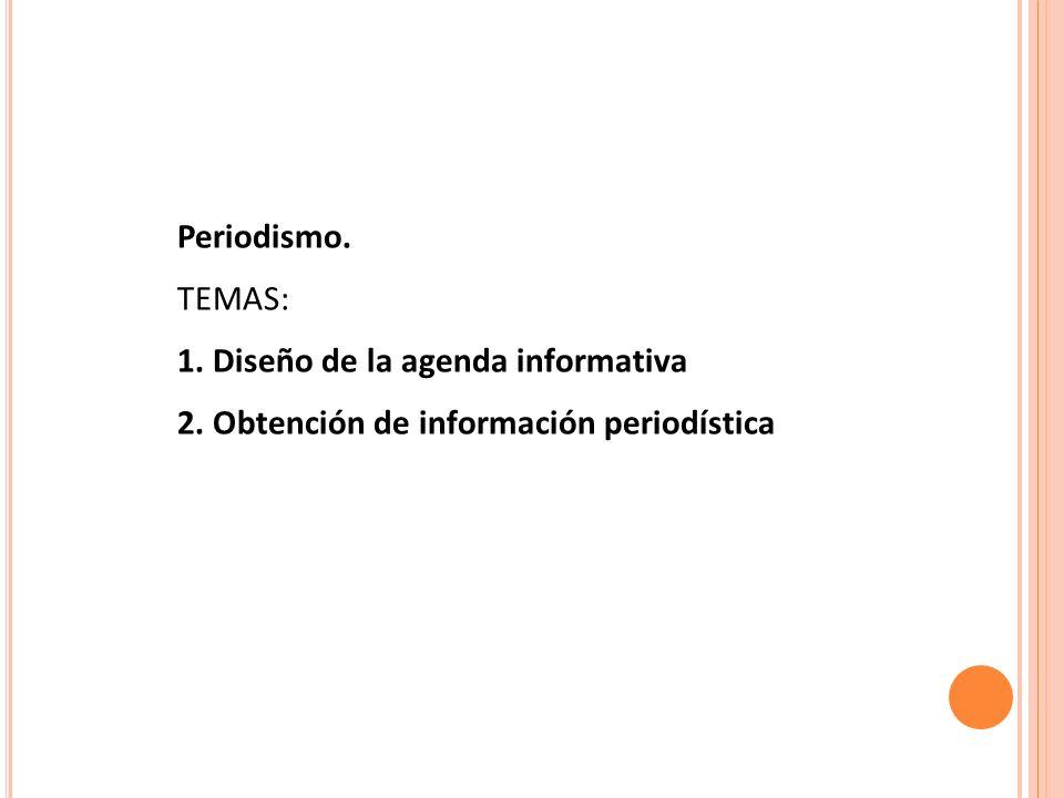 Periodismo. TEMAS: 1. Diseño de la agenda informativa 2. Obtención de información periodística