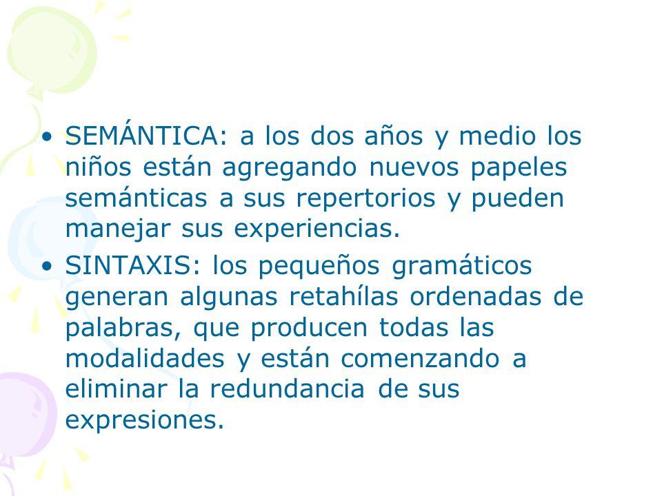 SEMÁNTICA: a los dos años y medio los niños están agregando nuevos papeles semánticas a sus repertorios y pueden manejar sus experiencias.
