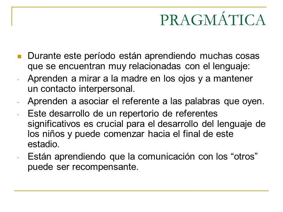 PRAGMÁTICA Durante este período están aprendiendo muchas cosas que se encuentran muy relacionadas con el lenguaje: