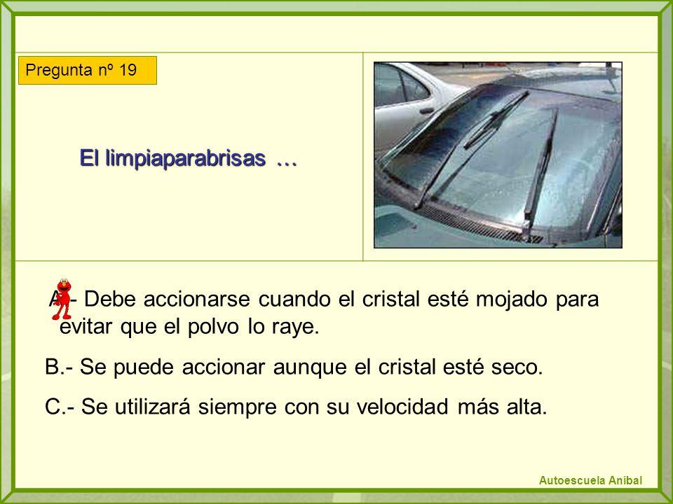 El limpiaparabrisas … A.- Debe accionarse cuando el cristal esté mojado para evitar que el polvo lo raye.