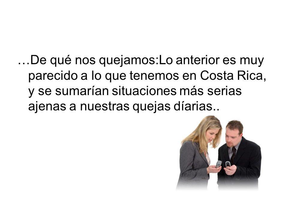 …De qué nos quejamos:Lo anterior es muy parecido a lo que tenemos en Costa Rica, y se sumarían situaciones más serias ajenas a nuestras quejas díarias..