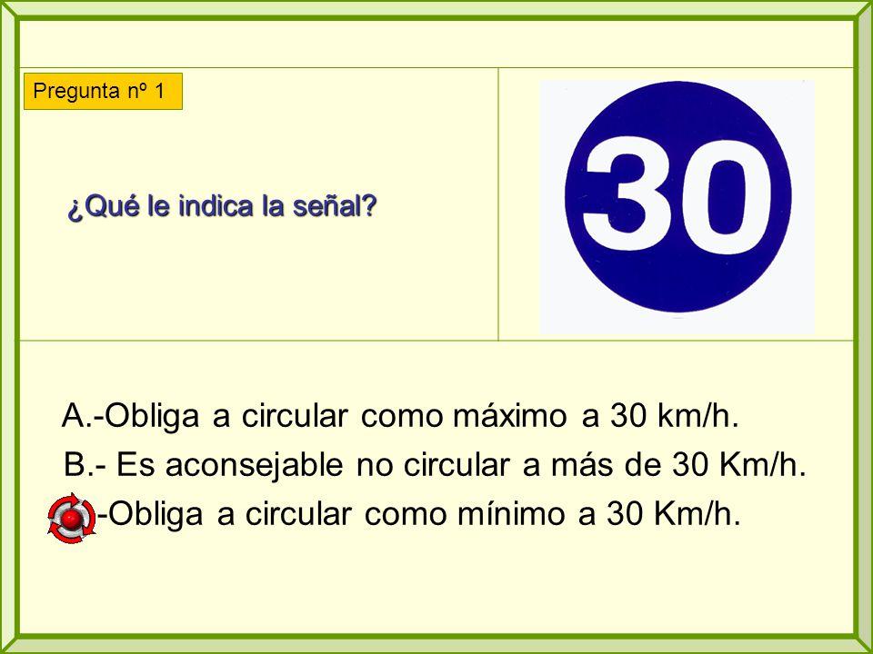 A.-Obliga a circular como máximo a 30 km/h.