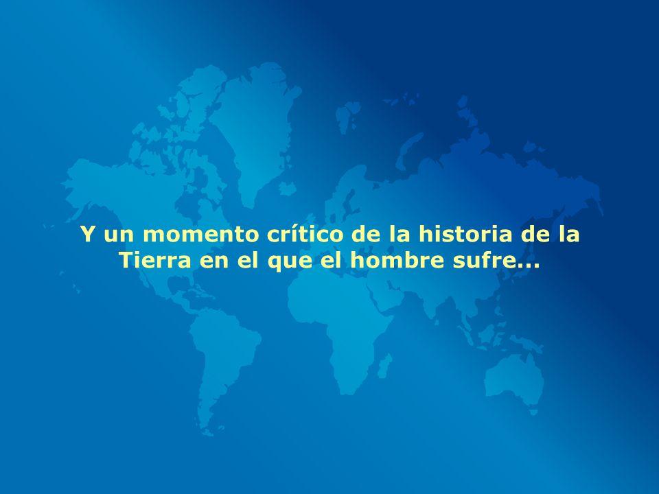 Y un momento crítico de la historia de la Tierra en el que el hombre sufre...