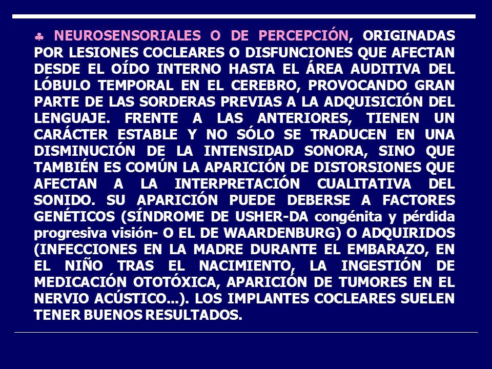 NEUROSENSORIALES O DE PERCEPCIÓN, ORIGINADAS POR LESIONES COCLEARES O DISFUNCIONES QUE AFECTAN DESDE EL OÍDO INTERNO HASTA EL ÁREA AUDITIVA DEL LÓBULO TEMPORAL EN EL CEREBRO, PROVOCANDO GRAN PARTE DE LAS SORDERAS PREVIAS A LA ADQUISICIÓN DEL LENGUAJE.
