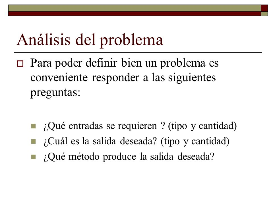 Análisis del problema Para poder definir bien un problema es conveniente responder a las siguientes preguntas: