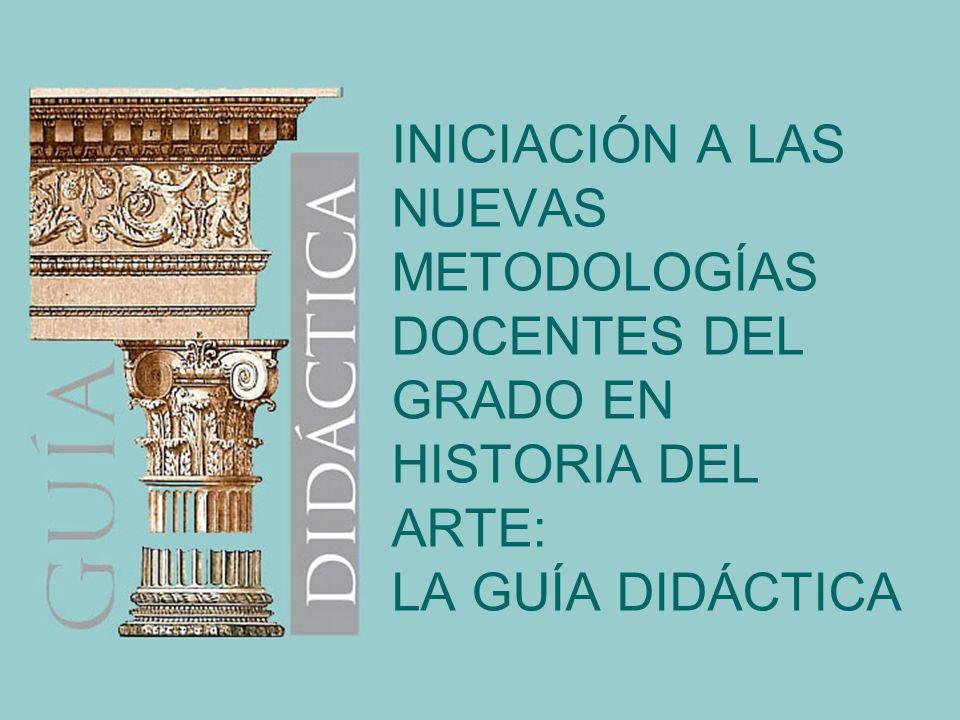 INICIACIÓN A LAS NUEVAS METODOLOGÍAS DOCENTES DEL GRADO EN HISTORIA DEL ARTE: LA GUÍA DIDÁCTICA
