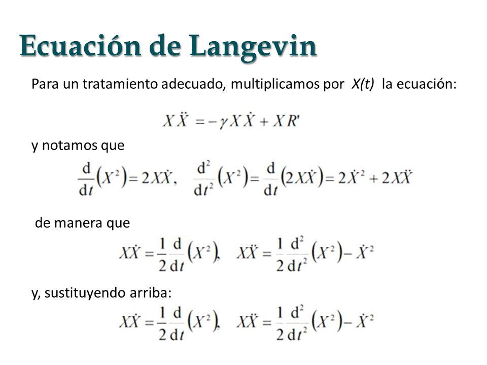 Ecuación de Langevin Para un tratamiento adecuado, multiplicamos por X(t) la ecuación: y notamos que de manera que y, sustituyendo arriba: