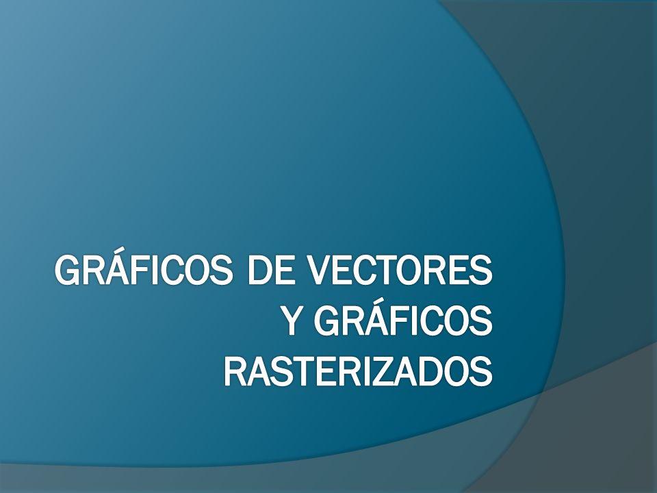 GRÁFICOS DE VECTORES Y GRÁFICOS RASTERIZADOS