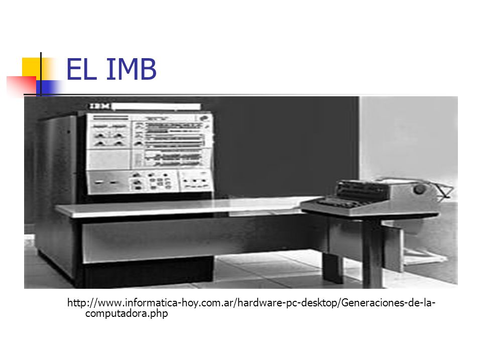 EL IMB http://www.informatica-hoy.com.ar/hardware-pc-desktop/Generaciones-de-la-computadora.php